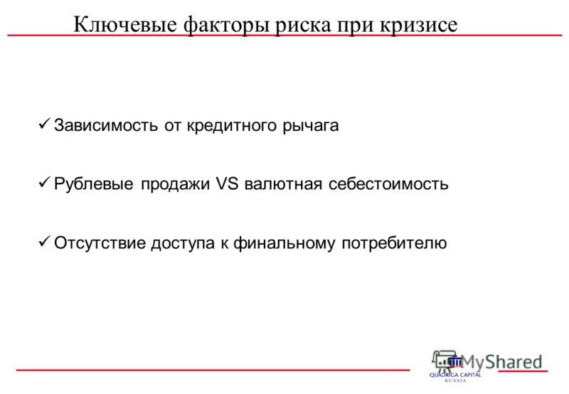 Ключевые факторы риска при кризисе Зависимость от кредитного рычага Рублевые продажи VS валютная себестоимость Отсутствие доступа к финальному потребителю