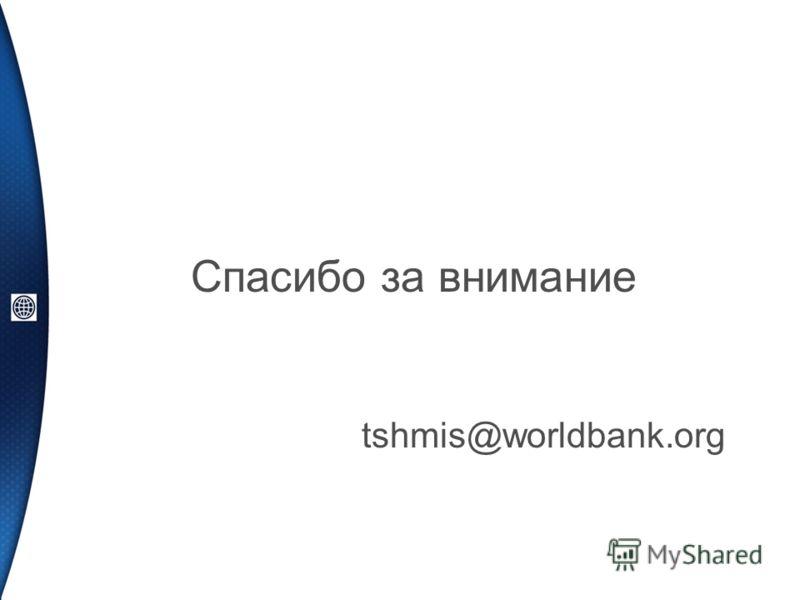 Спасибо за внимание tshmis@worldbank.org