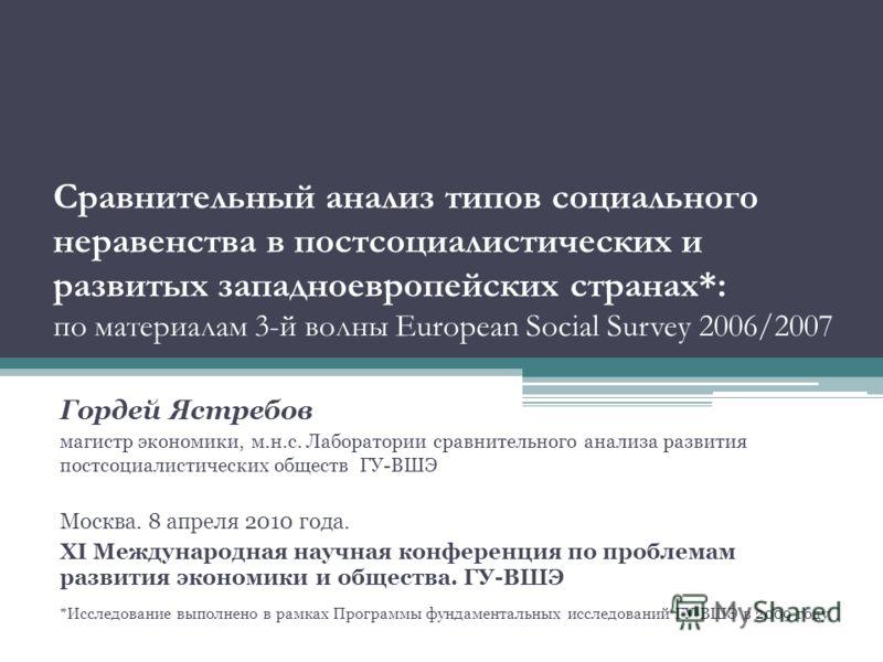 Сравнительный анализ типов социального неравенства в постсоциалистических и развитых западноевропейских странах*: по материалам 3-й волны European Social Survey 2006/2007 Гордей Ястребов магистр экономики, м.н.с. Лаборатории сравнительного анализа ра