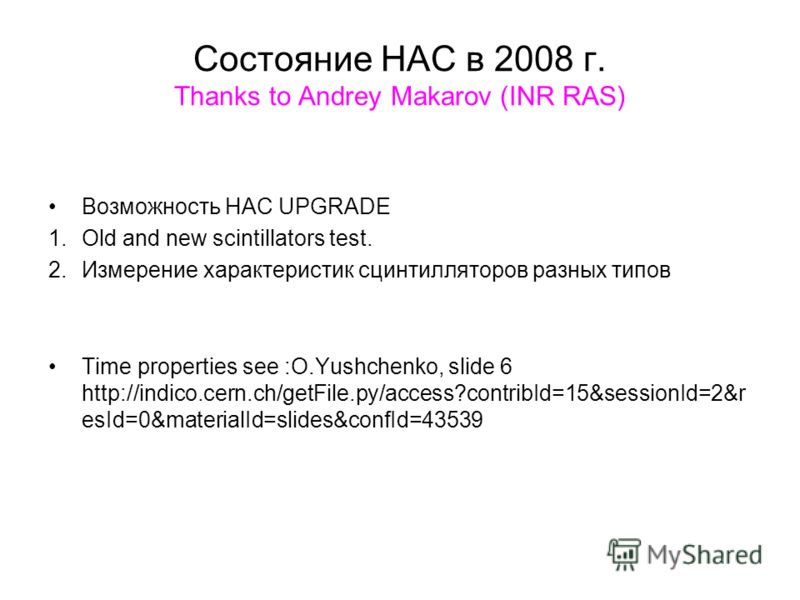 Состояние НАС в 2008 г. Thanks to Andrey Makarov (INR RAS) Возможность HAC UPGRADE 1.Old and new scintillators test. 2.Измерение характеристик сцинтилляторов разных типов Time properties see :O.Yushchenko, slide 6 http://indico.cern.ch/getFile.py/acc