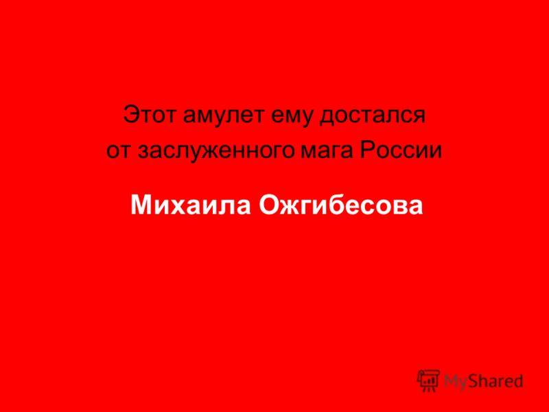 Этот амулет ему достался от заслуженного мага России Михаила Ожгибесова