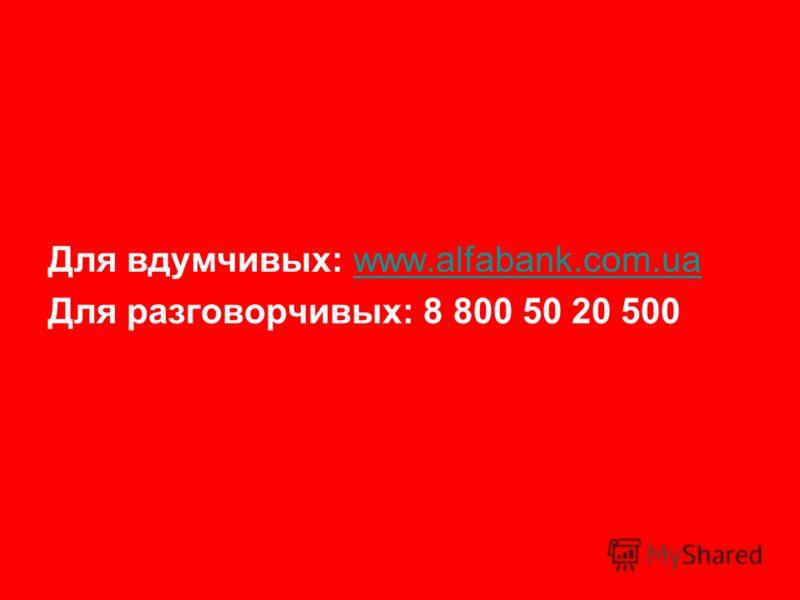 Для вдумчивых: www.alfabank.com.uawww.alfabank.com.ua Для разговорчивых: 8 800 50 20 500