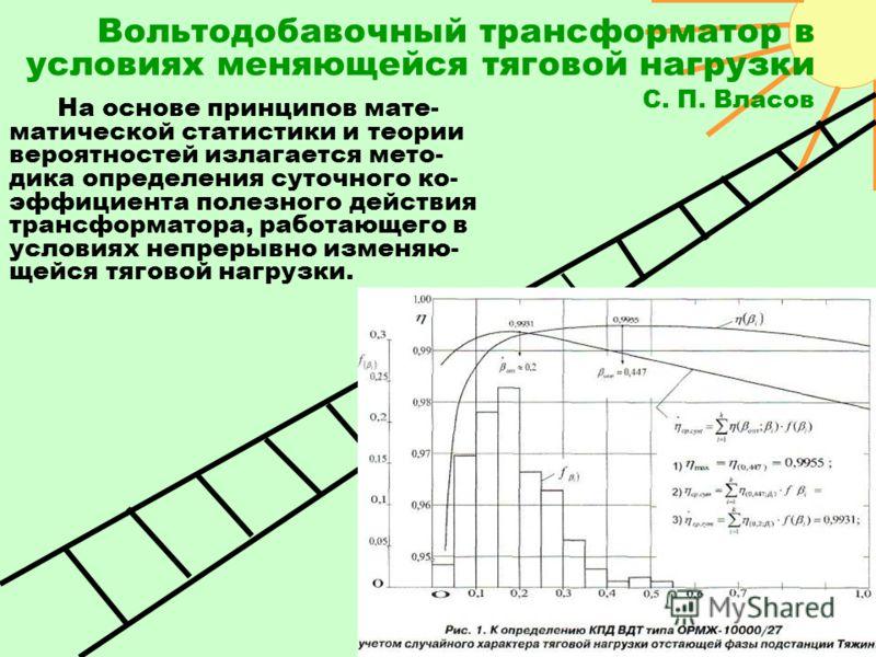 Вольтодобавочный трансформатор в условиях меняющейся тяговой нагрузки С. П. Власов На основе принципов мате- матической статистики и теории вероятностей излагается мето- дика определения суточного ко- эффициента полезного действия трансформатора, раб