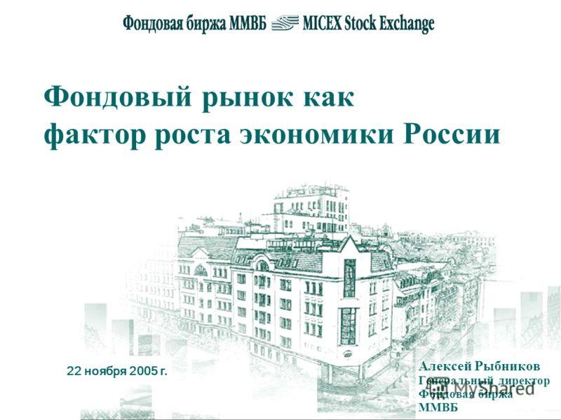 22 ноября 2005 г. Фондовый рынок как фактор роста экономики России Алексей Рыбников Генеральный директор Фондовая биржа ММВБ