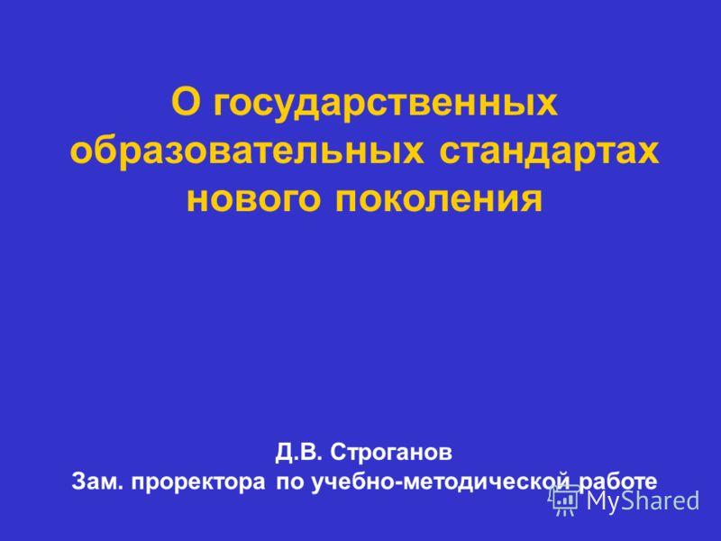 О государственных образовательных стандартах нового поколения Д.В. Строганов Зам. проректора по учебно-методической работе