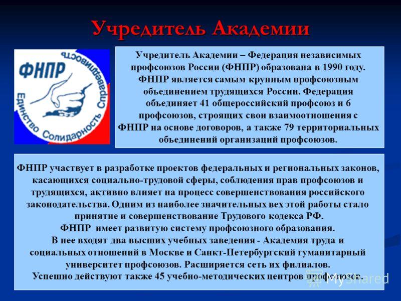 Учредитель Академии ФНПР участвует в разработке проектов федеральных и региональных законов, касающихся социально-трудовой сферы, соблюдения прав профсоюзов и трудящихся, активно влияет на процесс совершенствования российского законодательства. Одним