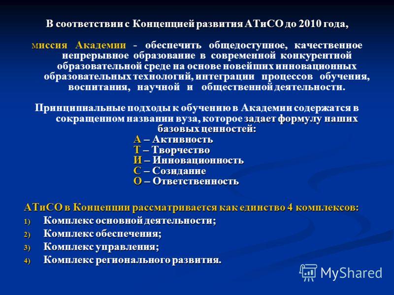 В соответствии с Концепцией развития АТиСО до 2010 года, м миссия Академии - обеспечить общедоступное, качественное непрерывное образование в современной конкурентной образовательной среде на основе новейших инновационных образовательных технологий,