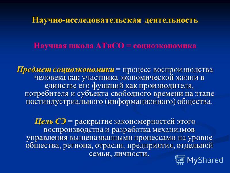 Научно-исследовательская деятельность Научная школа АТиСО = социоэкономика Предмет социоэкономики = процесс воспроизводства человека как участника экономической жизни в единстве его функций как производителя, потребителя и субъекта свободного времени