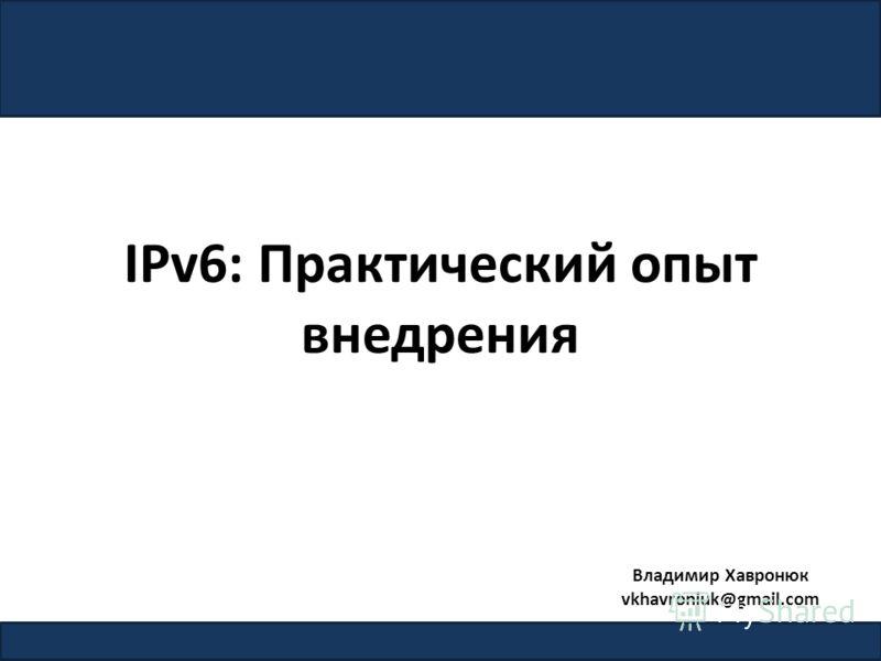 IPv6: Практический опыт внедрения 1 Владимир Хавронюк vkhavroniuk@gmail.com