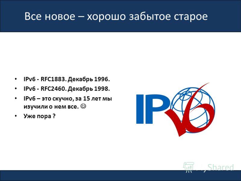 Все новое – хорошо забытое старое IPv6 - RFC1883. Декабрь 1996. IPv6 - RFC2460. Декабрь 1998. IPv6 – это скучно, за 15 лет мы изучили о нем все. Уже пора ? 2