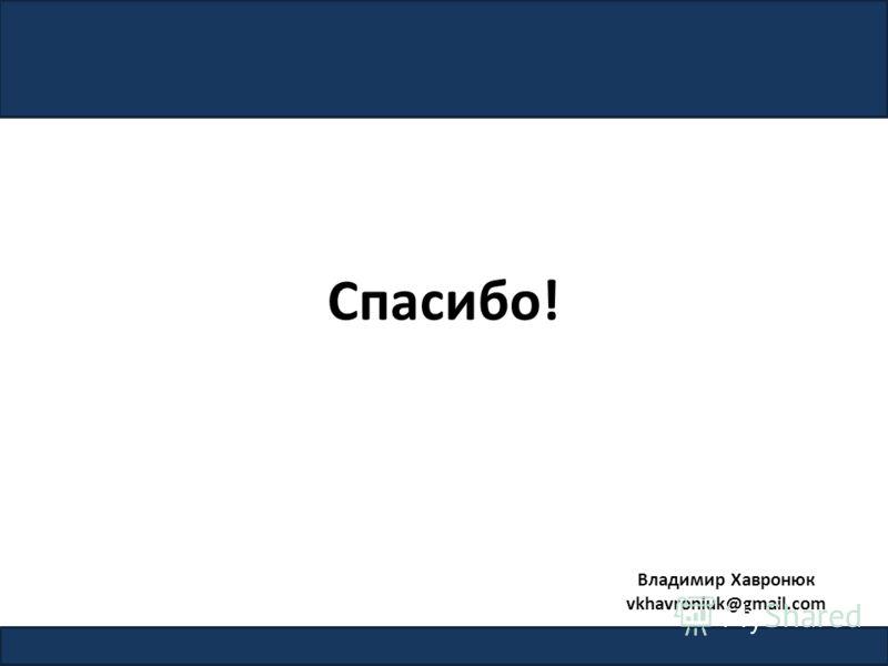 Спасибо! 7 Владимир Хавронюк vkhavroniuk@gmail.com