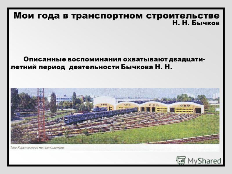 Мои года в транспортном строительстве Н. Н. Бычков Описанные воспоминания охватывают двадцати- летний период деятельности Бычкова Н. Н.