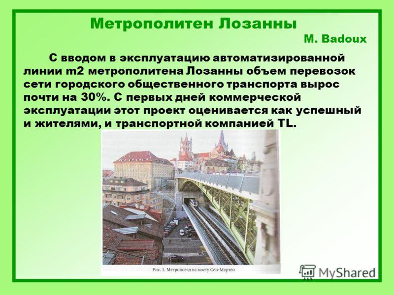 Метрополитен Лозанны M. Badoux С вводом в эксплуатацию автоматизированной линии m2 метрополитена Лозанны объем перевозок сети городского общественного транспорта вырос почти на 30%. С первых дней коммерческой эксплуатации этот проект оценивается как