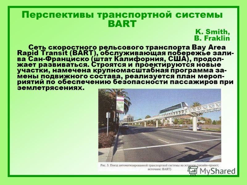 Перспективы транспортной системы BART K. Smith, B. Fraklin Сеть скоростного рельсового транспорта Bay Area Rapid Transit (BART), обслуживающая побережье зали- ва Сан-Франциско (штат Калифорния, США), продол- жает развиваться. Строятся и проектируются