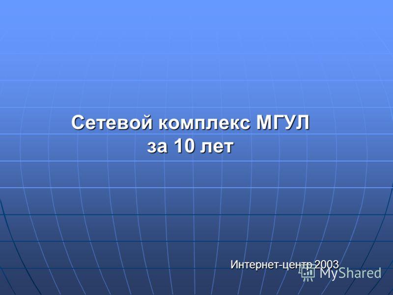Сетевой комплекс МГУЛ за 10 лет Интернет-центр 2003