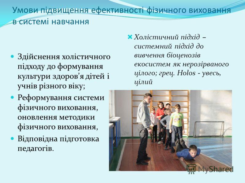 Умови підвищення ефективності фізичного виховання в системі навчання Здійснення холістичного підходу до формування культури здоровя дітей і учнів різного віку; Реформування системи фізичного виховання, оновлення методики фізичного виховання, Відповід