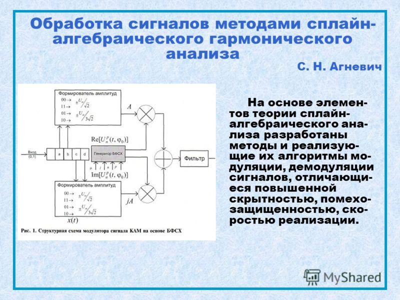 Обработка сигналов методами сплайн- алгебраического гармонического анализа С. Н. Агневич На основе элемен- тов теории сплайн- алгебраического ана- лиза разработаны методы и реализую- щие их алгоритмы мо- дуляции, демодуляции сигналов, отличающи- еся