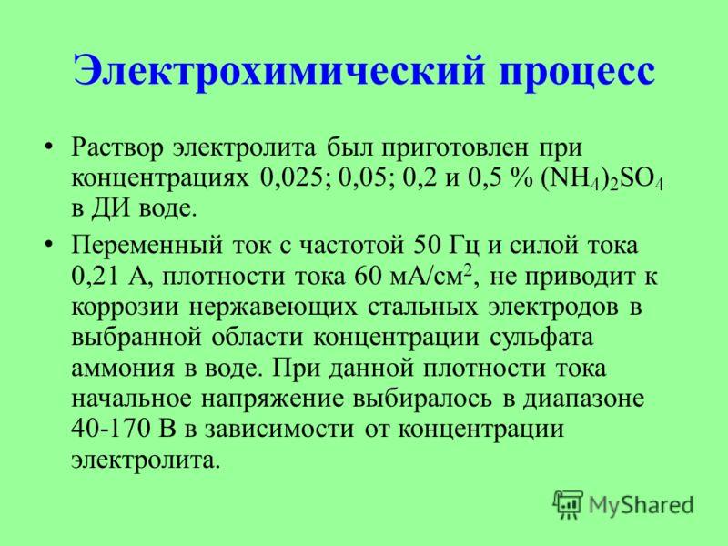 Электрохимический процесс Раствор электролита был приготовлен при концентрациях 0,025; 0,05; 0,2 и 0,5 % (NH 4 ) 2 SO 4 в ДИ воде. Переменный ток c частотой 50 Гц и силoй тока 0,21 А, плотности тока 60 мА/cм 2, не приводит к коррозии нержавеющих стал