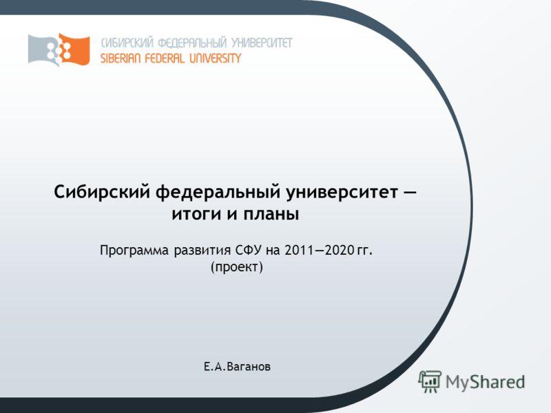 Программа развития СФУ на 20112020 гг. (проект) Сибирский федеральный университет итоги и планы Е.А.Ваганов