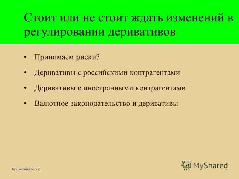 7 Селивановский А.С. Стоит или не стоит ждать изменений в регулировании деривативов Принимаем риски? Деривативы с российскими контрагентами Деривативы с иностранными контрагентами Валютное законодательство и деривативы