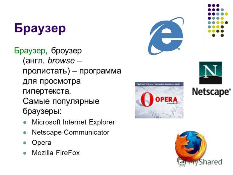 Браузер Браузер, броузер (англ. browse – пролистать) – программа для просмотра гипертекста. Самые популярные браузеры: Microsoft Internet Explorer Netscape Communicator Opera Mozilla FireFox