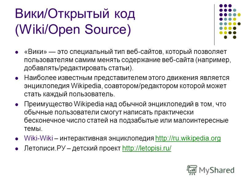 Вики/Открытый код (Wiki/Open Source) «Вики» это специальный тип веб-сайтов, который позволяет пользователям самим менять содержание веб-сайта (например, добавлять/редактировать статьи). Наиболее известным представителем этого движения является энцикл