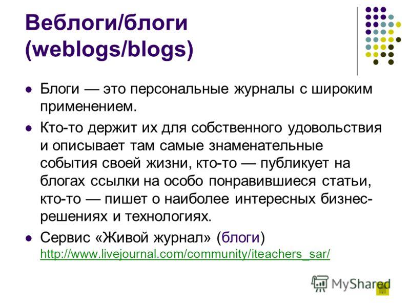 Веблоги/блоги (weblogs/blogs) Блоги это персональные журналы с широким применением. Кто-то держит их для собственного удовольствия и описывает там самые знаменательные события своей жизни, кто-то публикует на блогах ссылки на особо понравившиеся стат