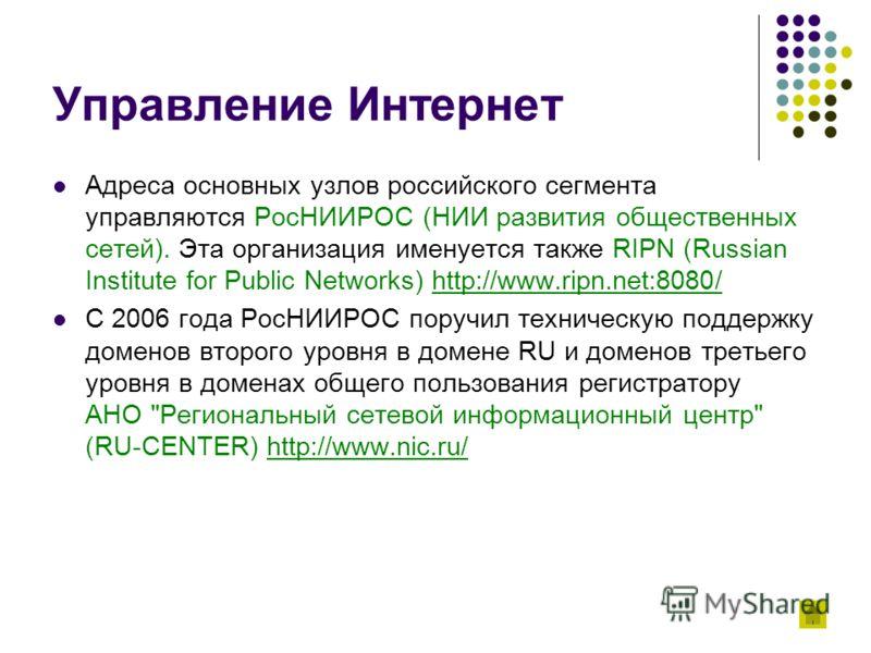 Управление Интернет Адреса основных узлов российского сегмента управляются РосНИИРОС (НИИ развития общественных сетей). Эта организация именуется также RIPN (Russian Institute for Public Networks) http://www.ripn.net:8080/http://www.ripn.net:8080/ С