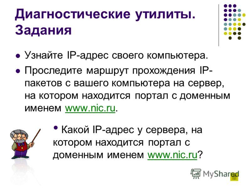 Диагностические утилиты. Задания Узнайте IP-адрес своего компьютера. Проследите маршрут прохождения IP- пакетов с вашего компьютера на сервер, на котором находится портал с доменным именем www.nic.ru.www.nic.ru Какой IP-адрес у сервера, на котором на