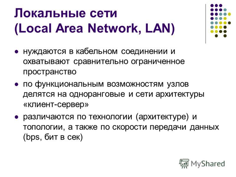 Локальные сети (Local Area Network, LAN) нуждаются в кабельном соединении и охватывают сравнительно ограниченное пространство по функциональным возможностям узлов делятся на одноранговые и сети архитектуры «клиент-сервер» различаются по технологии (а
