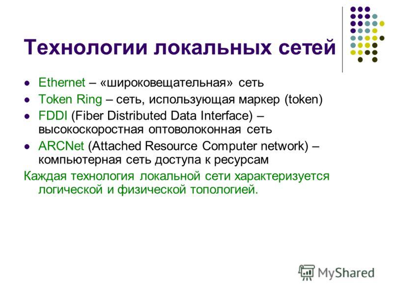 Технологии локальных сетей Ethernet – «широковещательная» сеть Token Ring – сеть, использующая маркер (token) FDDI (Fiber Distributed Data Interface) – высокоскоростная оптоволоконная сеть ARCNet (Attached Resource Computer network) – компьютерная се