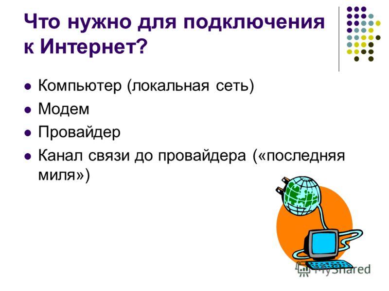 Что нужно для подключения к Интернет? Компьютер (локальная сеть) Модем Провайдер Канал связи до провайдера («последняя миля»)