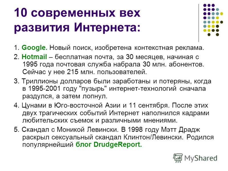 10 современных вех развития Интернета: 1. Google. Новый поиск, изобретена контекстная реклама. 2. Hotmail – бесплатная почта, за 30 месяцев, начиная с 1995 года почтовая служба набрала 30 млн. абонентов. Сейчас у нее 215 млн. пользователей. 3. Трилли