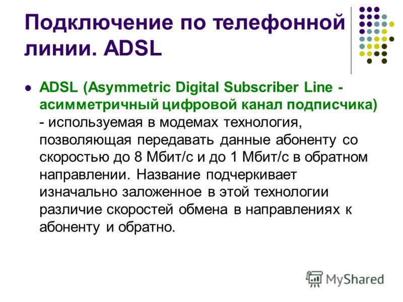 Подключение по телефонной линии. ADSL ADSL (Asymmetric Digital Subscriber Line - асимметричный цифровой канал подписчика) - используемая в модемах технология, позволяющая передавать данные абоненту со скоростью до 8 Мбит/с и до 1 Мбит/с в обратном на
