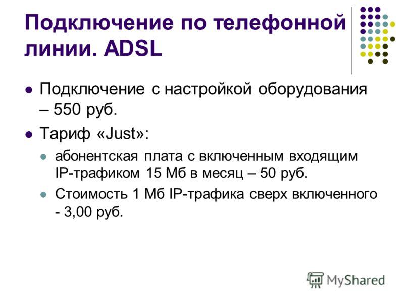 Подключение по телефонной линии. ADSL Подключение с настройкой оборудования – 550 руб. Тариф «Just»: абонентская плата с включенным входящим IP-трафиком 15 Мб в месяц – 50 руб. Стоимость 1 Мб IP-трафика сверх включенного - 3,00 руб.