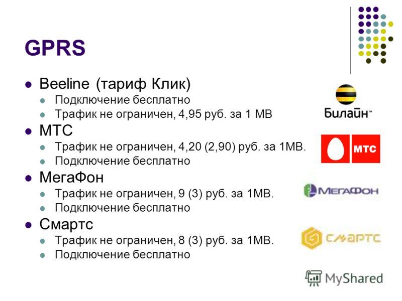 GPRS Beeline (тариф Клик) Подключение бесплатно Трафик не ограничен, 4,95 руб. за 1 MB МТС Трафик не ограничен, 4,20 (2,90) руб. за 1MB. Подключение бесплатно МегаФон Трафик не ограничен, 9 (3) руб. за 1MB. Подключение бесплатно Смартс Трафик не огра