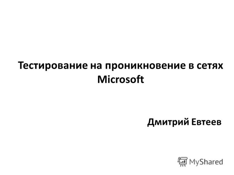 Тестирование на проникновение в сетях Microsoft Дмитрий Евтеев