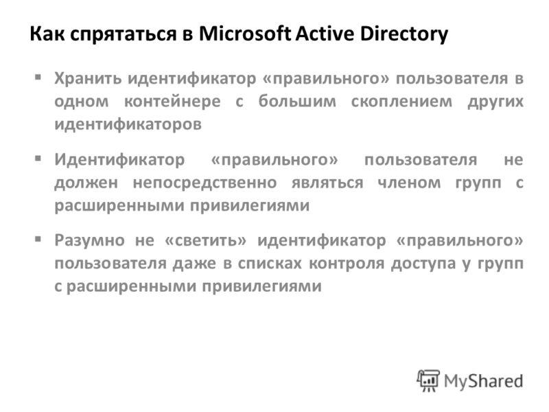 Как спрятаться в Microsoft Active Directory Хранить идентификатор «правильного» пользователя в одном контейнере с большим скоплением других идентификаторов Идентификатор «правильного» пользователя не должен непосредственно являться членом групп с рас