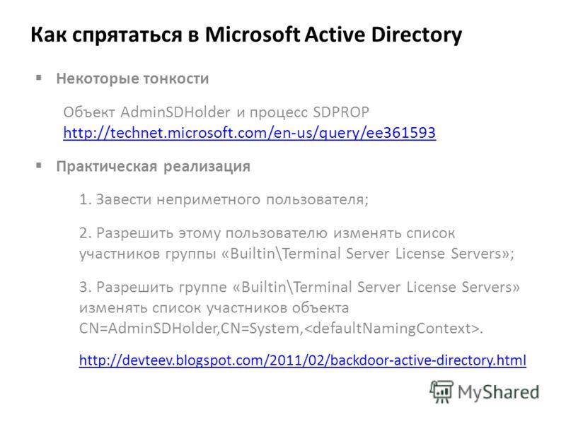 Как спрятаться в Microsoft Active Directory Некоторые тонкости Объект AdminSDHolder и процесс SDPROP http://technet.microsoft.com/en-us/query/ee361593 http://technet.microsoft.com/en-us/query/ee361593 Практическая реализация 1. Завести неприметного п