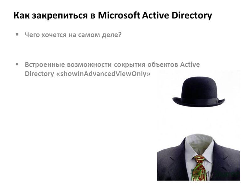 Как закрепиться в Microsoft Active Directory Чего хочется на самом деле? Встроенные возможности сокрытия объектов Active Directory «showInAdvancedViewOnly»