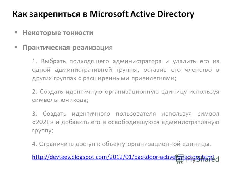 Как закрепиться в Microsoft Active Directory Некоторые тонкости Практическая реализация 1. Выбрать подходящего администратора и удалить его из одной административной группы, оставив его членство в других группах с расширенными привилегиями; 2. Создат