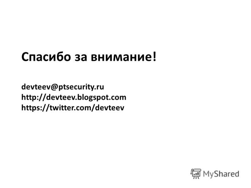Спасибо за внимание! devteev@ptsecurity.ru http://devteev.blogspot.com https://twitter.com/devteev