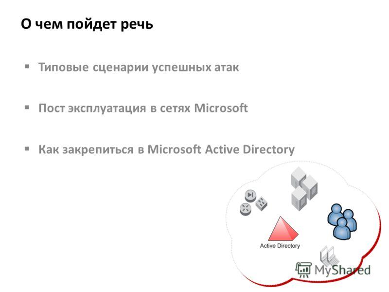 О чем пойдет речь Типовые сценарии успешных атак Пост эксплуатация в сетях Microsoft Как закрепиться в Microsoft Active Directory