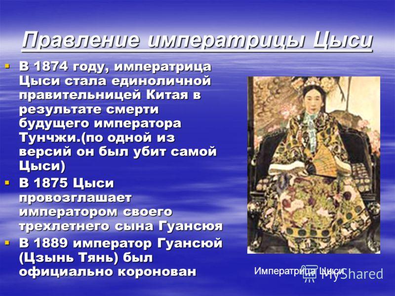 Правление императрицы Цыси В 1874 году, императрица Цыси стала единоличной правительницей Китая в результате смерти будущего императора Тунчжи.(по одной из версий он был убит самой Цыси) В 1874 году, императрица Цыси стала единоличной правительницей