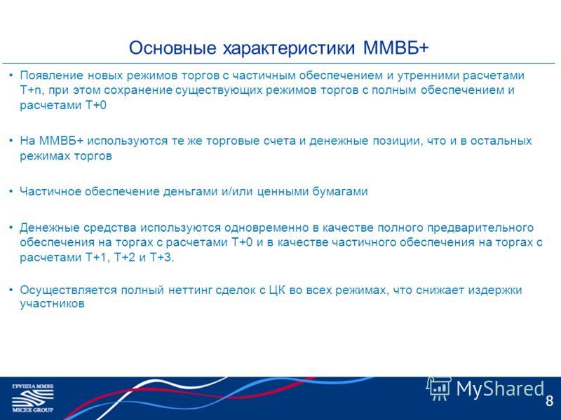 8 Основные характеристики ММВБ+ Появление новых режимов торгов с частичным обеспечением и утренними расчетами Т+n, при этом сохранение существующих режимов торгов с полным обеспечением и расчетами Т+0 На ММВБ+ используются те же торговые счета и дене