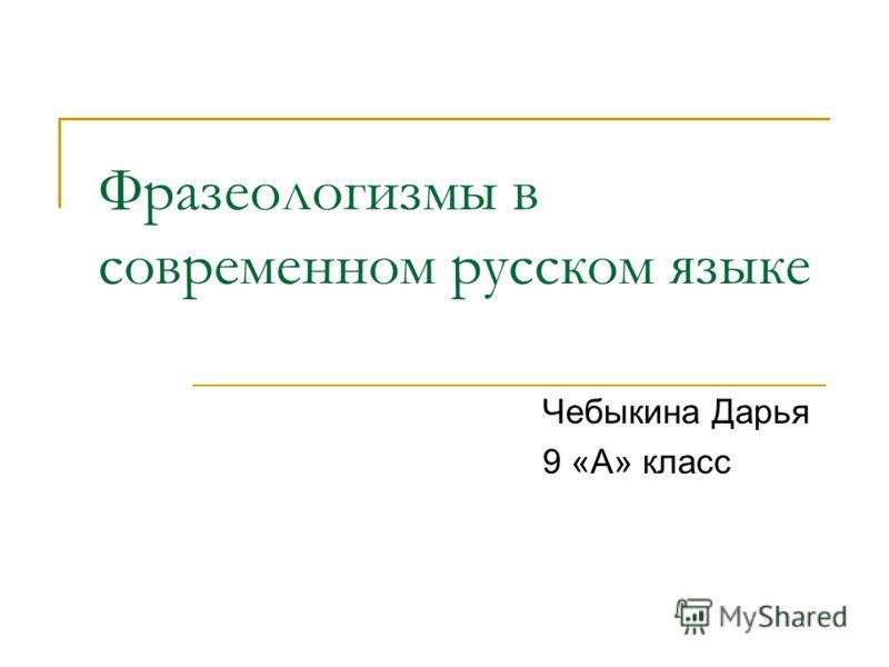Фразеологизмы в современном русском языке Чебыкина Дарья 9 «А» класс
