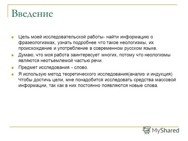 Введение Цель моей исследовательской работы- найти информацию о фразеологизмах, узнать подробнее что такое неологизмы, их происхождение и употребление в современном русском языке. Думаю, что моя работа заинтересует многих, потому что неологизмы являю