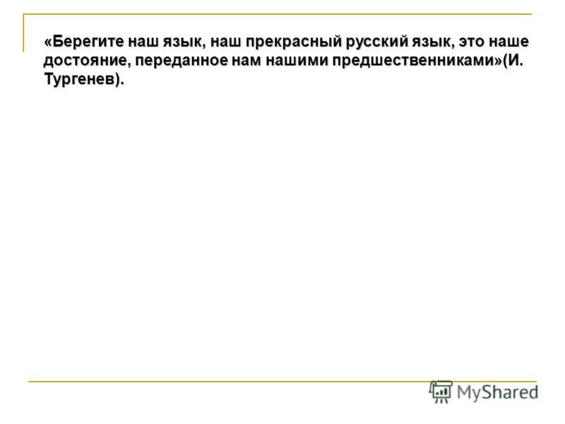 «Берегите наш язык, наш прекрасный русский язык, это наше достояние, переданное нам нашими предшественниками»(И. Тургенев).
