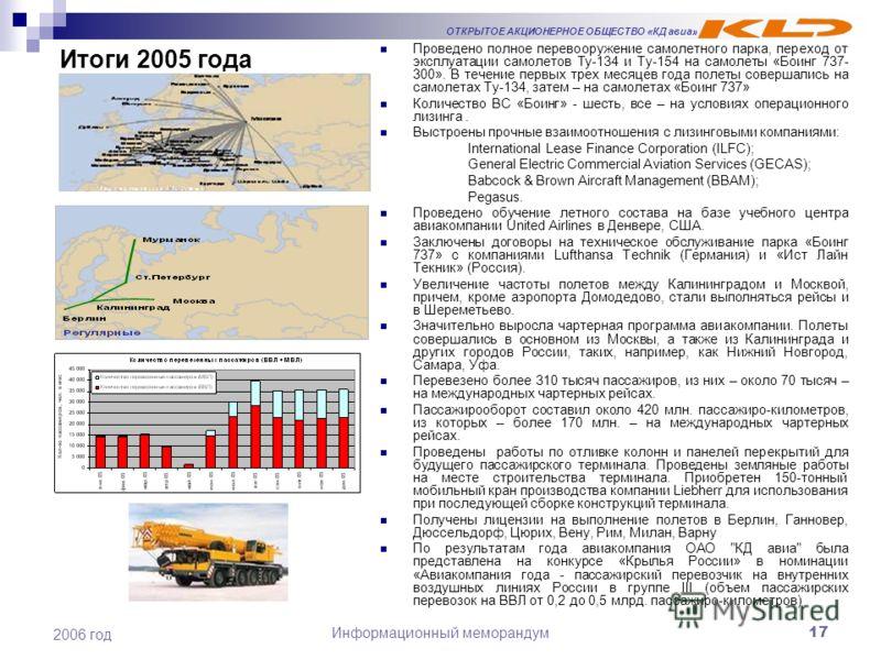 ОТКРЫТОЕ АКЦИОНЕРНОЕ ОБЩЕСТВО «КД авиа» Информационный меморандум17 2006 год Итоги 2005 года Проведено полное перевооружение самолетного парка, переход от эксплуатации самолетов Ту-134 и Ту-154 на самолеты «Боинг 737- 300». В течение первых трех меся