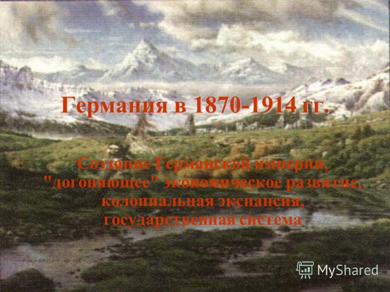 Германия в 1870-1914 гг. Создание Германской империи, догоняющее экономическое развитие, колониальная экспансия, государственная система
